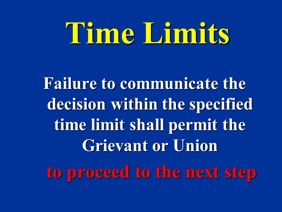 Time Limits Failure to communicate the decision within the specified time limit shall permit the Grievant or Union to proceed to the next step