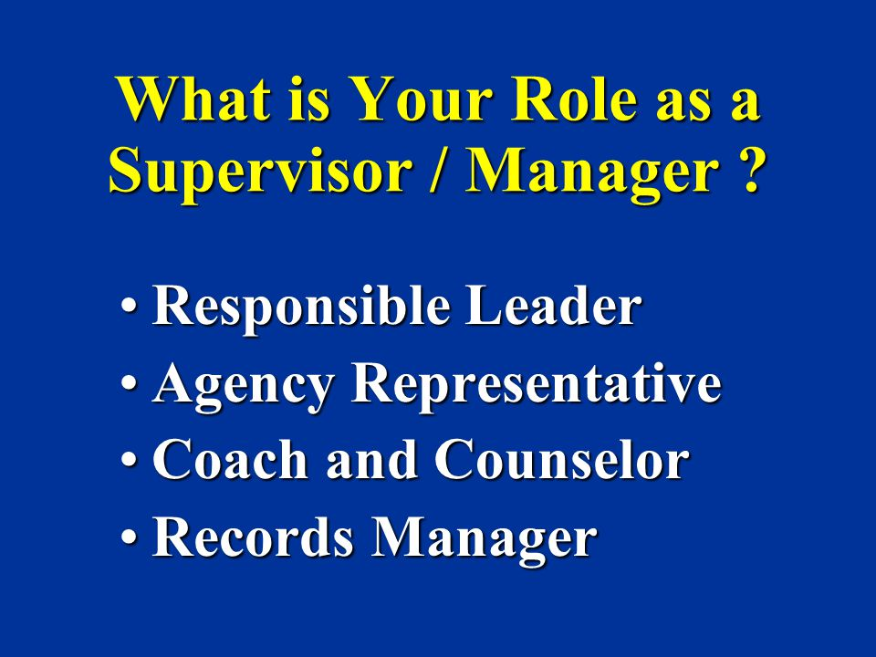 What is Your Role as a Supervisor / Manager ? Responsible LeaderResponsible Leader Agency RepresentativeAgency Representative Coach and CounselorCoach