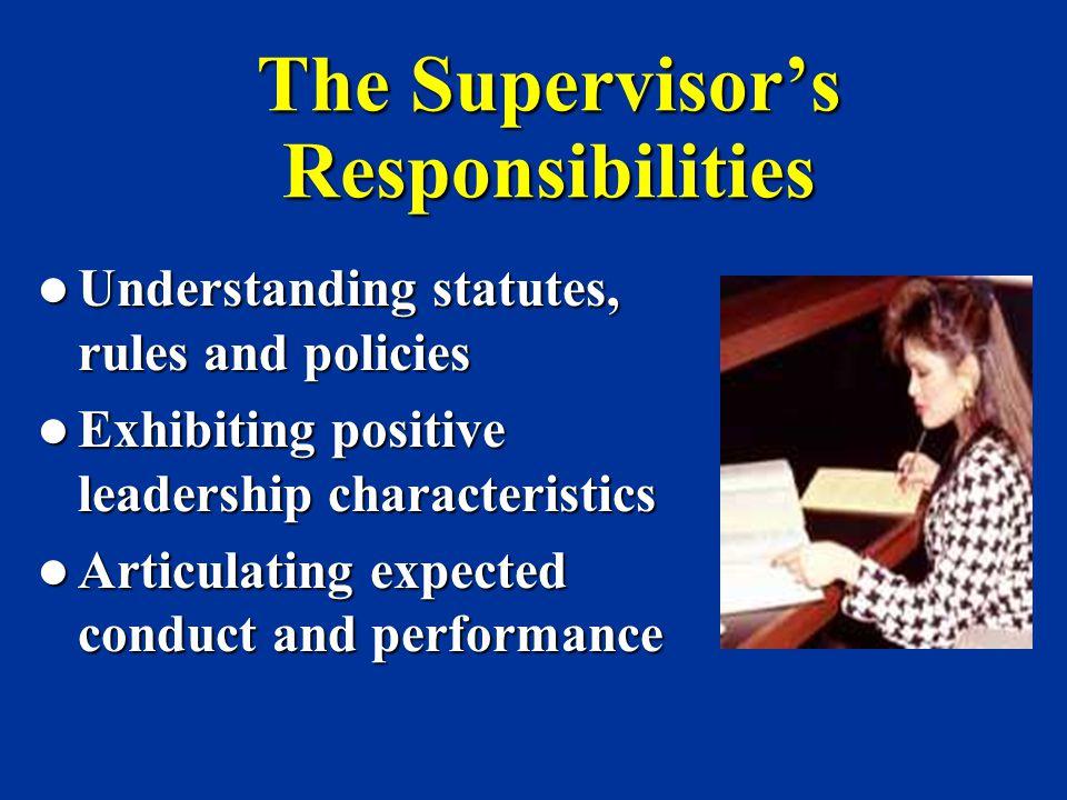 The Supervisor's Responsibilities Understanding statutes, rules and policies Understanding statutes, rules and policies Exhibiting positive leadership