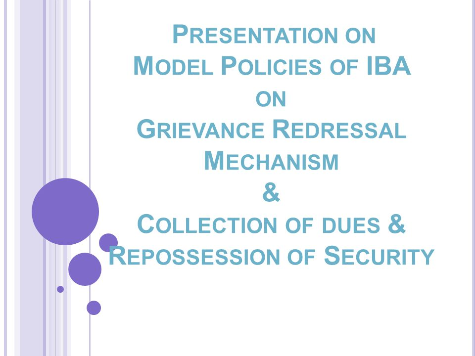 P RESENTATION ON M ODEL P OLICIES OF IBA ON G RIEVANCE R EDRESSAL M ECHANISM & C OLLECTION OF DUES & R EPOSSESSION OF S ECURITY