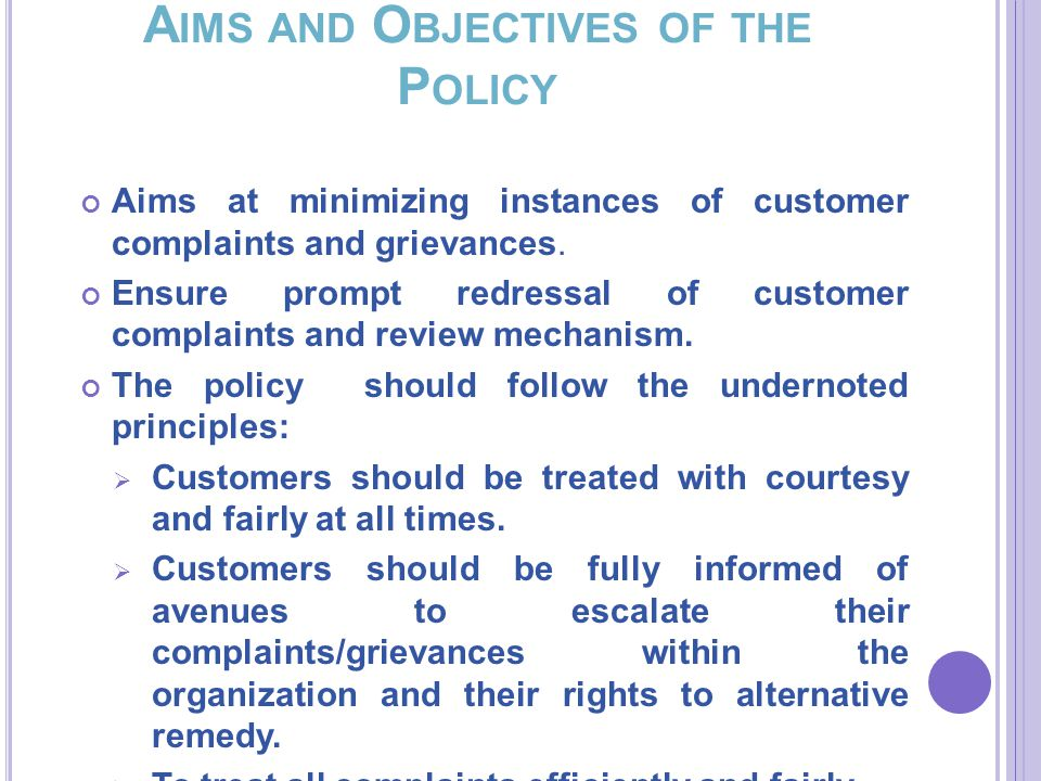 A IMS AND O BJECTIVES OF THE P OLICY Aims at minimizing instances of customer complaints and grievances.