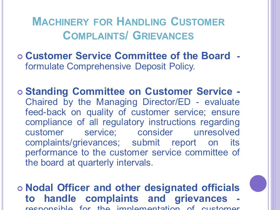 M ACHINERY FOR H ANDLING C USTOMER C OMPLAINTS / G RIEVANCES Customer Service Committee of the Board - formulate Comprehensive Deposit Policy.