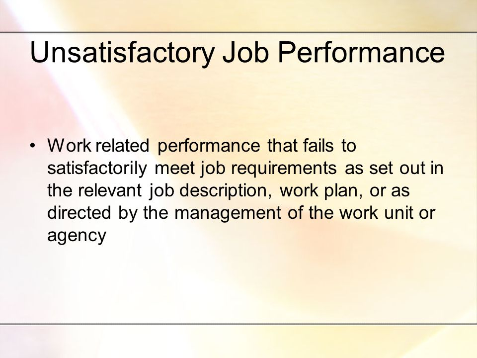 Unsatisfactory Job Performance Work related performance that fails to satisfactorily meet job requirements as set out in the relevant job description, work plan, or as directed by the management of the work unit or agency
