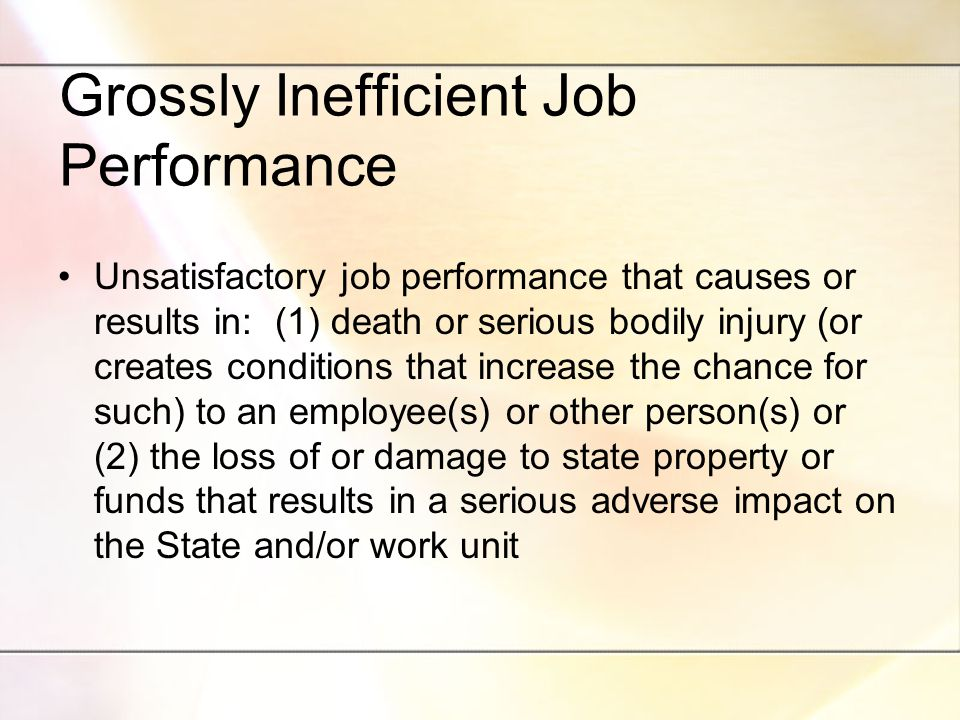 Grossly Inefficient Job Performance Unsatisfactory job performance that causes or results in: (1) death or serious bodily injury (or creates conditions that increase the chance for such) to an employee(s) or other person(s) or (2) the loss of or damage to state property or funds that results in a serious adverse impact on the State and/or work unit