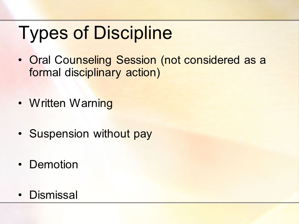 Types of Discipline Oral Counseling Session (not considered as a formal disciplinary action) Written Warning Suspension without pay Demotion Dismissal