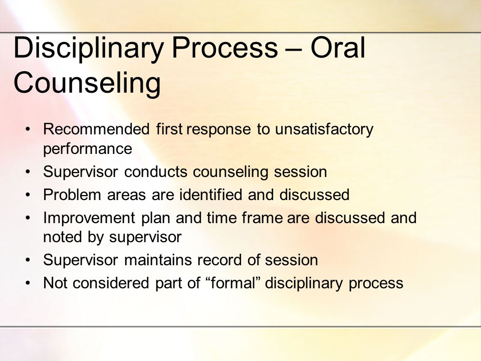 Disciplinary Process – Oral Counseling Recommended first response to unsatisfactory performance Supervisor conducts counseling session Problem areas are identified and discussed Improvement plan and time frame are discussed and noted by supervisor Supervisor maintains record of session Not considered part of formal disciplinary process