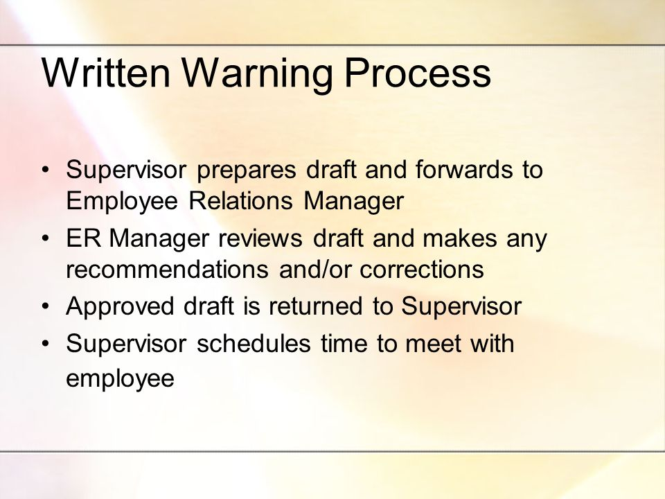 Written Warning Process Supervisor prepares draft and forwards to Employee Relations Manager ER Manager reviews draft and makes any recommendations and/or corrections Approved draft is returned to Supervisor Supervisor schedules time to meet with employee