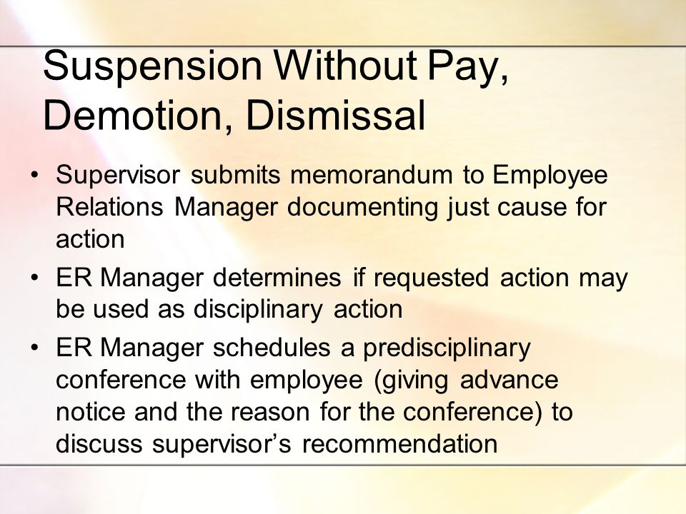 Suspension Without Pay, Demotion, Dismissal Supervisor submits memorandum to Employee Relations Manager documenting just cause for action ER Manager determines if requested action may be used as disciplinary action ER Manager schedules a predisciplinary conference with employee (giving advance notice and the reason for the conference) to discuss supervisor's recommendation