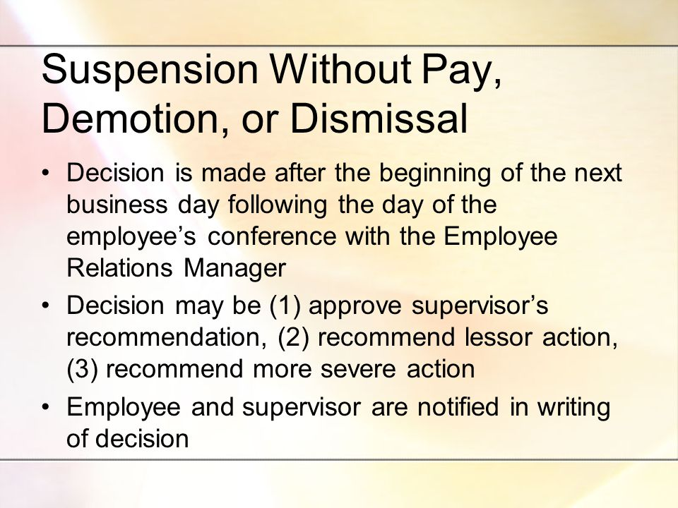 Suspension Without Pay, Demotion, or Dismissal Decision is made after the beginning of the next business day following the day of the employee's conference with the Employee Relations Manager Decision may be (1) approve supervisor's recommendation, (2) recommend lessor action, (3) recommend more severe action Employee and supervisor are notified in writing of decision