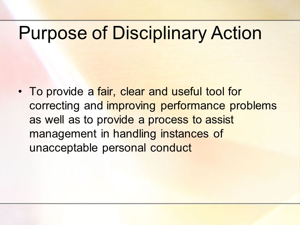 Purpose of Disciplinary Action To provide a fair, clear and useful tool for correcting and improving performance problems as well as to provide a process to assist management in handling instances of unacceptable personal conduct