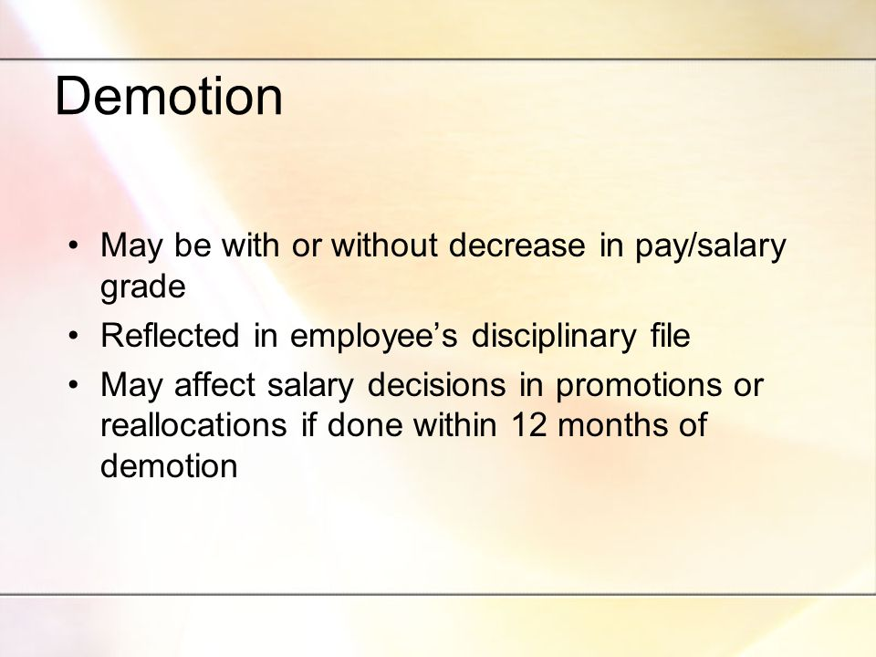 Demotion May be with or without decrease in pay/salary grade Reflected in employee's disciplinary file May affect salary decisions in promotions or reallocations if done within 12 months of demotion