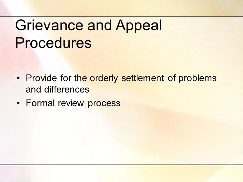 Grievance and Appeal Procedures Provide for the orderly settlement of problems and differences Formal review process