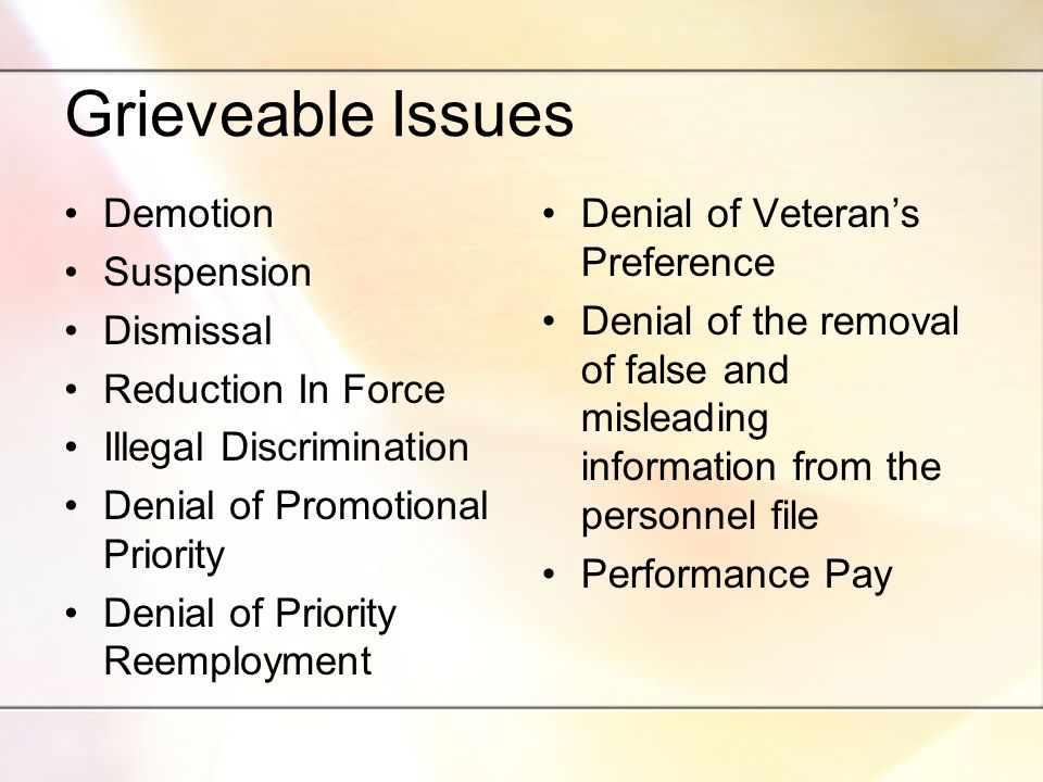 Grieveable Issues Demotion Suspension Dismissal Reduction In Force Illegal Discrimination Denial of Promotional Priority Denial of Priority Reemployment Denial of Veteran's Preference Denial of the removal of false and misleading information from the personnel file Performance Pay