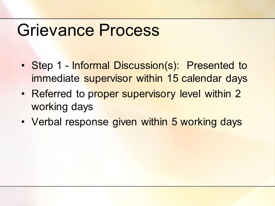 Grievance Process Step 1 - Informal Discussion(s): Presented to immediate supervisor within 15 calendar days Referred to proper supervisory level within 2 working days Verbal response given within 5 working days