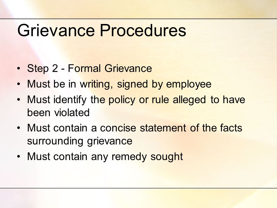 Grievance Procedures Step 2 - Formal Grievance Must be in writing, signed by employee Must identify the policy or rule alleged to have been violated Must contain a concise statement of the facts surrounding grievance Must contain any remedy sought