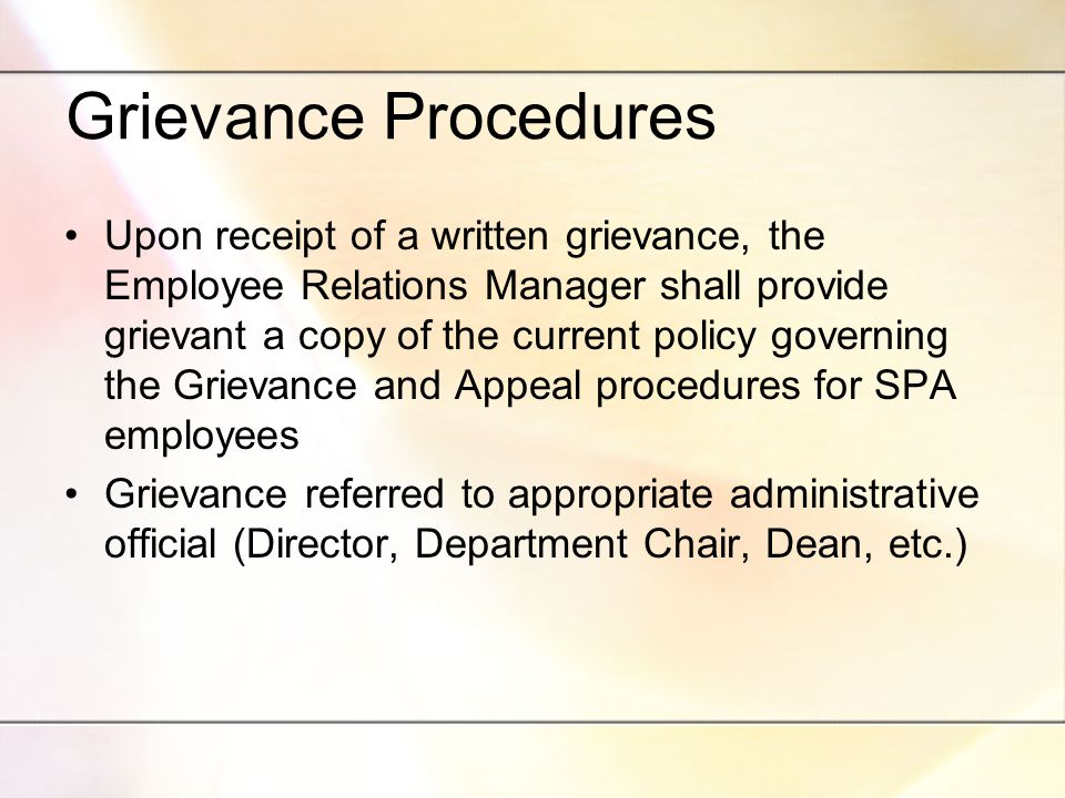 Grievance Procedures Upon receipt of a written grievance, the Employee Relations Manager shall provide grievant a copy of the current policy governing the Grievance and Appeal procedures for SPA employees Grievance referred to appropriate administrative official (Director, Department Chair, Dean, etc.)