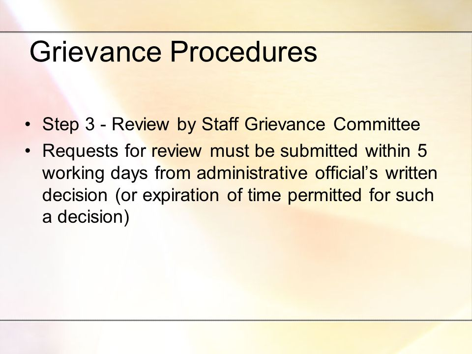 Grievance Procedures Step 3 - Review by Staff Grievance Committee Requests for review must be submitted within 5 working days from administrative official's written decision (or expiration of time permitted for such a decision)