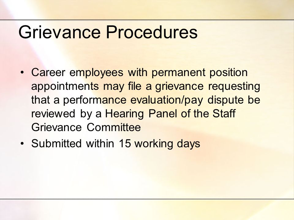 Grievance Procedures Career employees with permanent position appointments may file a grievance requesting that a performance evaluation/pay dispute be reviewed by a Hearing Panel of the Staff Grievance Committee Submitted within 15 working days