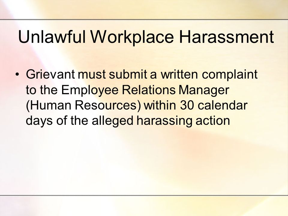 Unlawful Workplace Harassment Grievant must submit a written complaint to the Employee Relations Manager (Human Resources) within 30 calendar days of the alleged harassing action