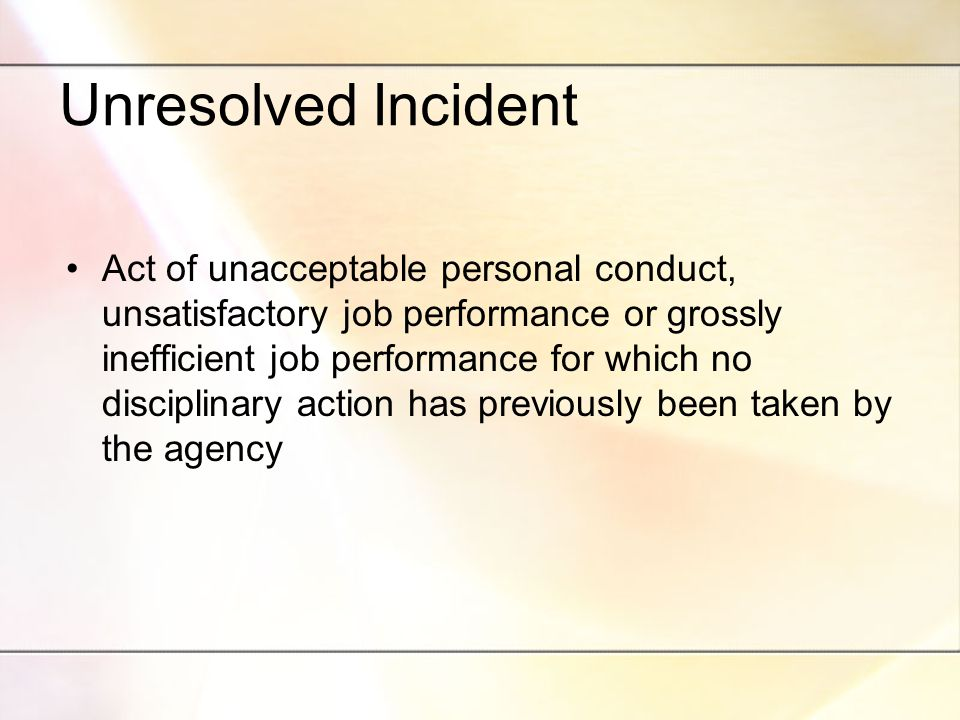 Unresolved Incident Act of unacceptable personal conduct, unsatisfactory job performance or grossly inefficient job performance for which no disciplinary action has previously been taken by the agency