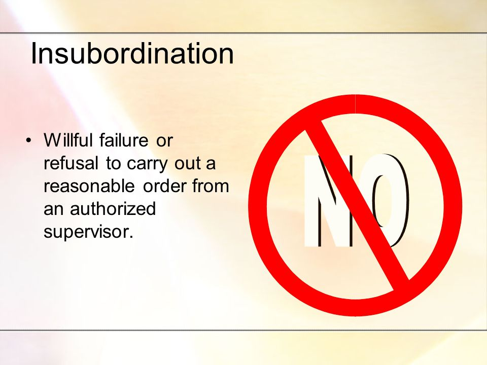 Insubordination Willful failure or refusal to carry out a reasonable order from an authorized supervisor.