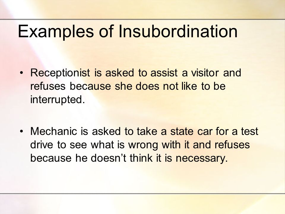Examples of Insubordination Receptionist is asked to assist a visitor and refuses because she does not like to be interrupted.