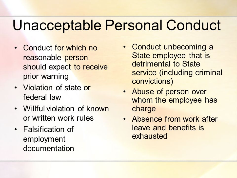 Unacceptable Personal Conduct Conduct for which no reasonable person should expect to receive prior warning Violation of state or federal law Willful violation of known or written work rules Falsification of employment documentation Conduct unbecoming a State employee that is detrimental to State service (including criminal convictions) Abuse of person over whom the employee has charge Absence from work after leave and benefits is exhausted
