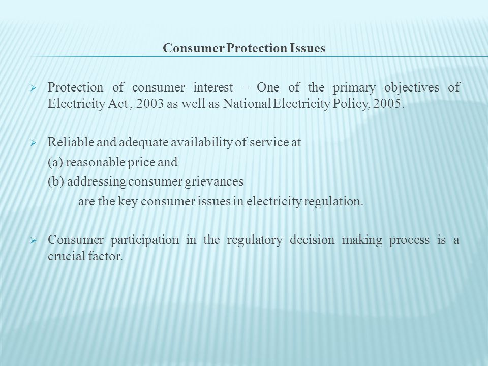 Consumer Protection Issues  Protection of consumer interest – One of the primary objectives of Electricity Act, 2003 as well as National Electricity