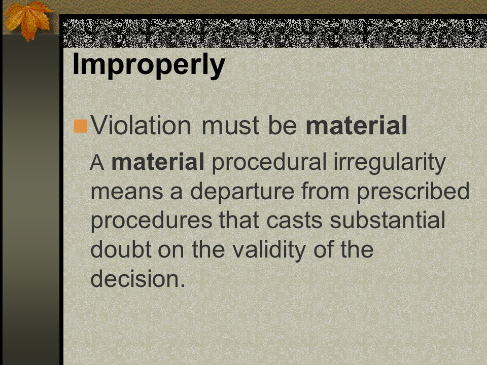 Improperly Violation must be material A material procedural irregularity means a departure from prescribed procedures that casts substantial doubt on the validity of the decision.