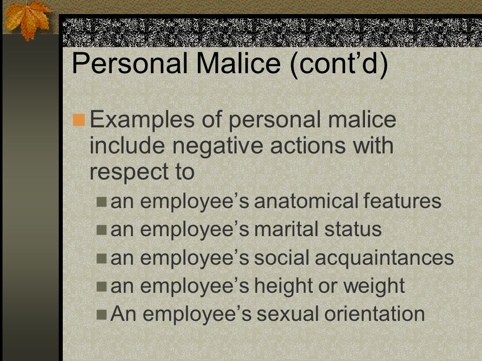 Personal Malice (cont'd) Examples of personal malice include negative actions with respect to an employee's anatomical features an employee's marital status an employee's social acquaintances an employee's height or weight An employee's sexual orientation