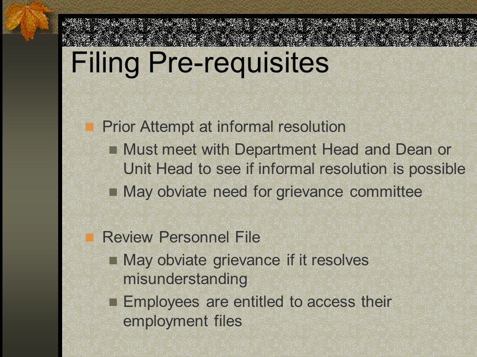 Filing Pre-requisites Prior Attempt at informal resolution Must meet with Department Head and Dean or Unit Head to see if informal resolution is possible May obviate need for grievance committee Review Personnel File May obviate grievance if it resolves misunderstanding Employees are entitled to access their employment files