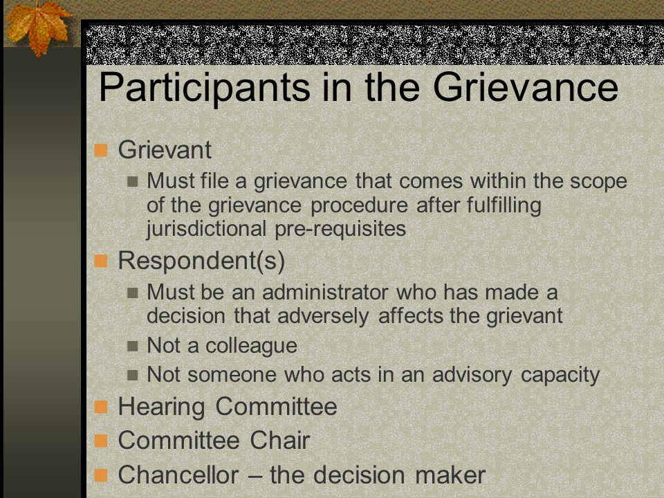Participants in the Grievance Grievant Must file a grievance that comes within the scope of the grievance procedure after fulfilling jurisdictional pre-requisites Respondent(s) Must be an administrator who has made a decision that adversely affects the grievant Not a colleague Not someone who acts in an advisory capacity Hearing Committee Committee Chair Chancellor – the decision maker