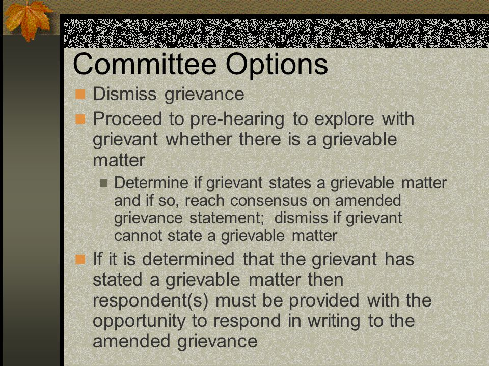 Committee Options Dismiss grievance Proceed to pre-hearing to explore with grievant whether there is a grievable matter Determine if grievant states a grievable matter and if so, reach consensus on amended grievance statement; dismiss if grievant cannot state a grievable matter If it is determined that the grievant has stated a grievable matter then respondent(s) must be provided with the opportunity to respond in writing to the amended grievance