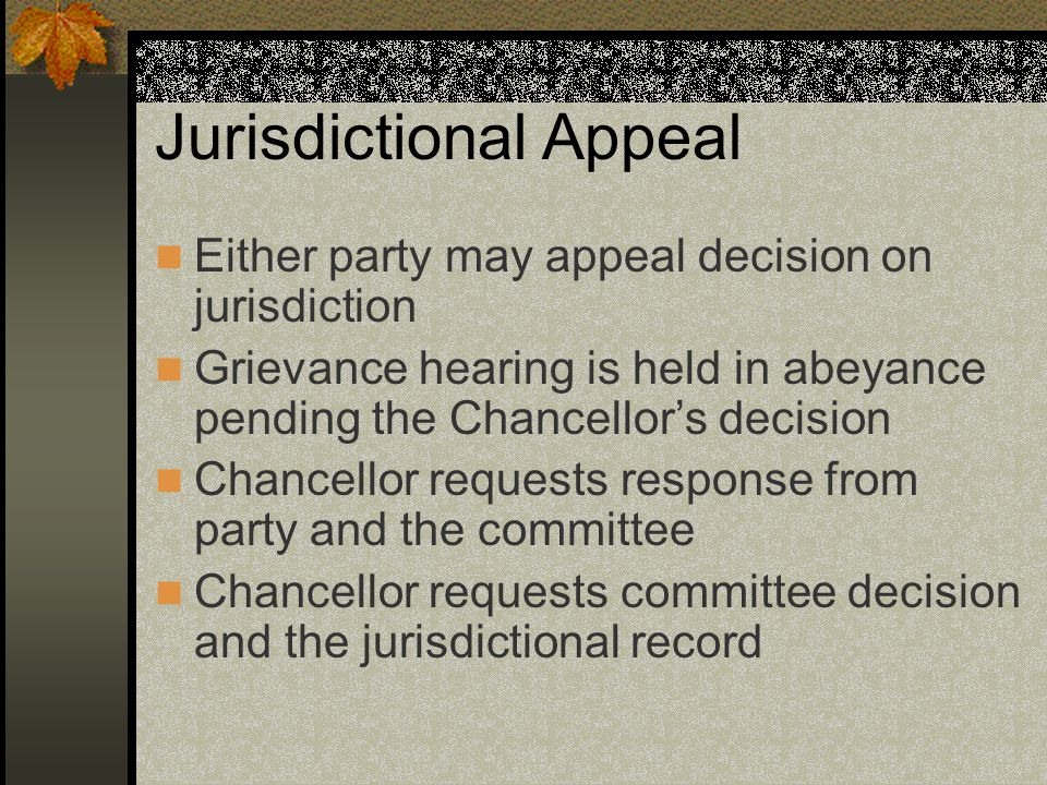 Jurisdictional Appeal Either party may appeal decision on jurisdiction Grievance hearing is held in abeyance pending the Chancellor's decision Chancellor requests response from party and the committee Chancellor requests committee decision and the jurisdictional record