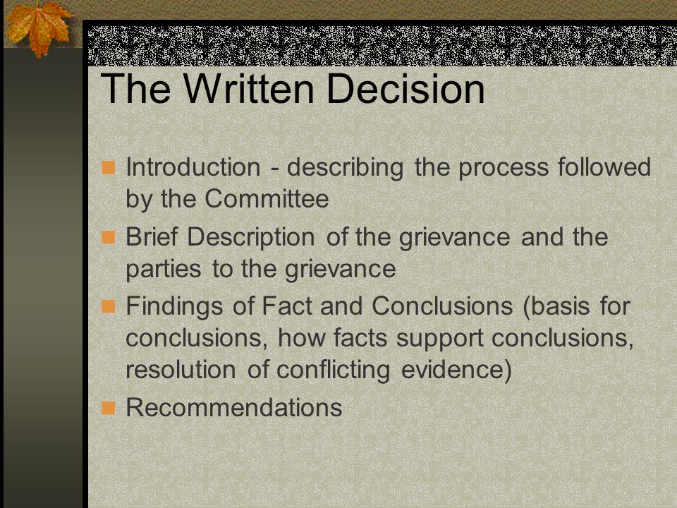 The Written Decision Introduction - describing the process followed by the Committee Brief Description of the grievance and the parties to the grievance Findings of Fact and Conclusions (basis for conclusions, how facts support conclusions, resolution of conflicting evidence) Recommendations
