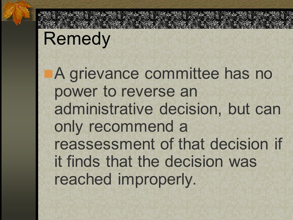 Remedy A grievance committee has no power to reverse an administrative decision, but can only recommend a reassessment of that decision if it finds that the decision was reached improperly.
