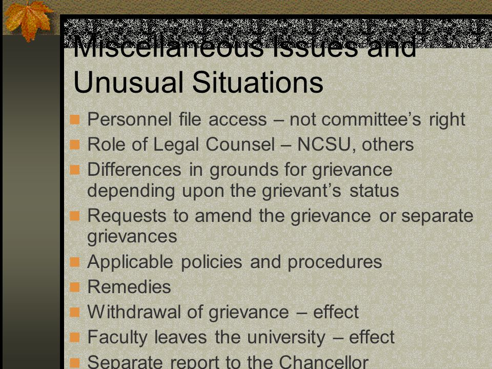 Miscellaneous Issues and Unusual Situations Personnel file access – not committee's right Role of Legal Counsel – NCSU, others Differences in grounds for grievance depending upon the grievant's status Requests to amend the grievance or separate grievances Applicable policies and procedures Remedies Withdrawal of grievance – effect Faculty leaves the university – effect Separate report to the Chancellor
