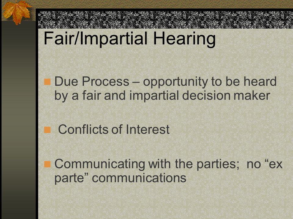 Fair/Impartial Hearing Due Process – opportunity to be heard by a fair and impartial decision maker Conflicts of Interest Communicating with the parties; no ex parte communications