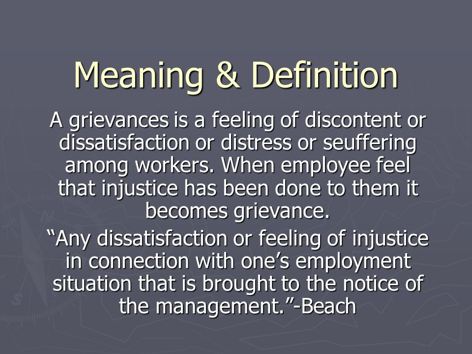 Meaning & Definition A grievances is a feeling of discontent or dissatisfaction or distress or seuffering among workers. When employee feel that injus