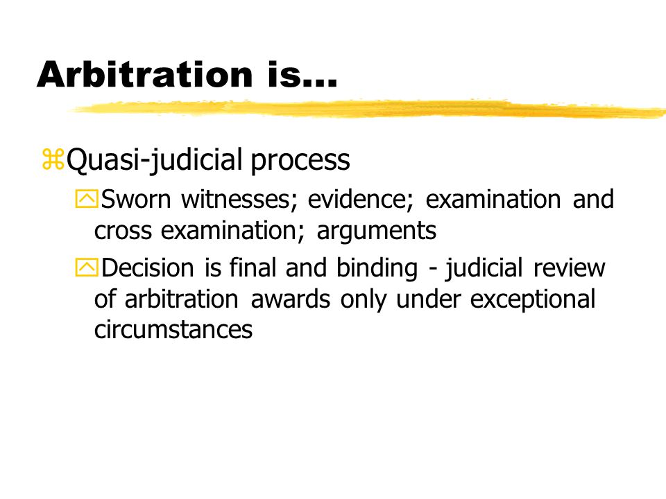 Arbitration is... zQuasi-judicial process ySworn witnesses; evidence; examination and cross examination; arguments yDecision is final and binding - ju