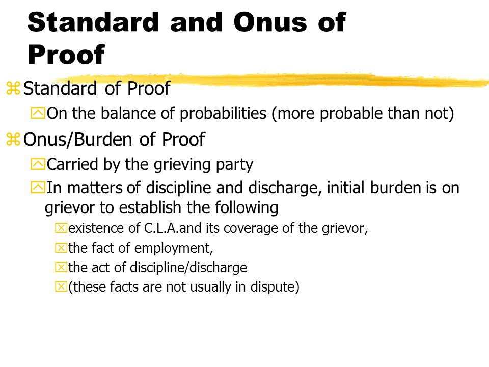 Standard and Onus of Proof zStandard of Proof yOn the balance of probabilities (more probable than not) zOnus/Burden of Proof yCarried by the grieving