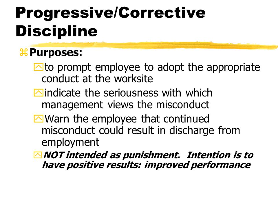 Progressive/Corrective Discipline zPurposes: yto prompt employee to adopt the appropriate conduct at the worksite yindicate the seriousness with which
