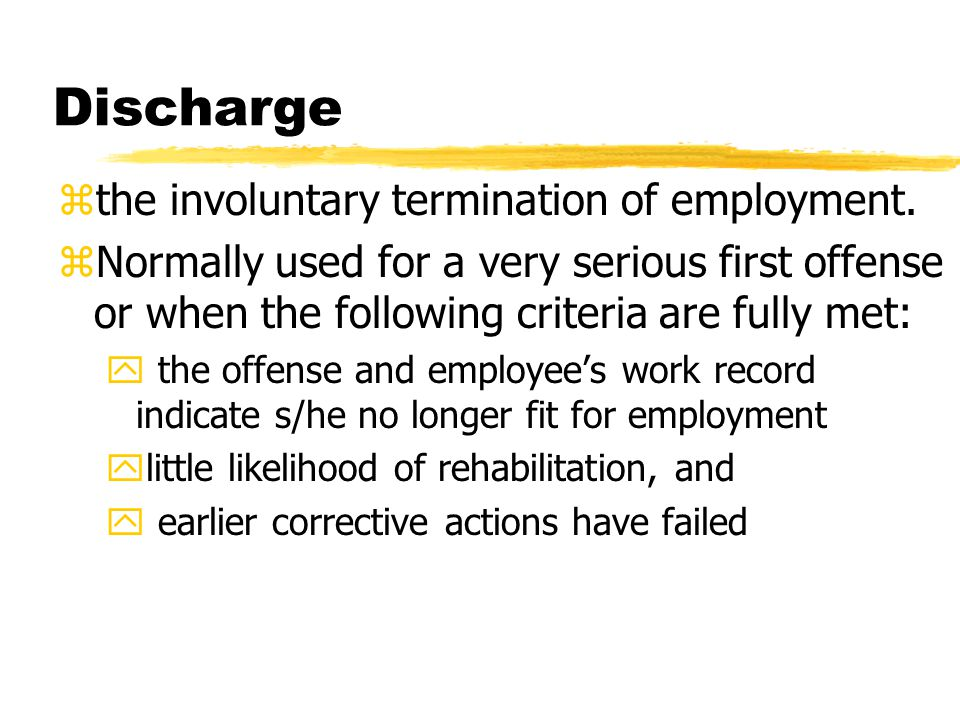 Discharge zthe involuntary termination of employment. zNormally used for a very serious first offense or when the following criteria are fully met: y