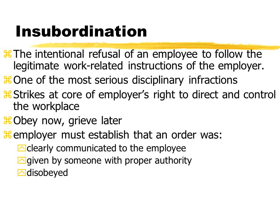 Insubordination zThe intentional refusal of an employee to follow the legitimate work-related instructions of the employer. zOne of the most serious d