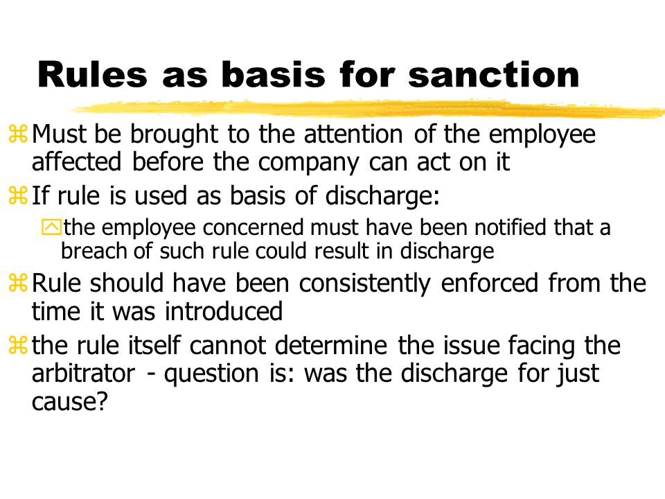 Rules as basis for sanction zMust be brought to the attention of the employee affected before the company can act on it zIf rule is used as basis of d
