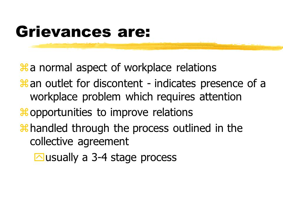 Grievances are: za normal aspect of workplace relations zan outlet for discontent - indicates presence of a workplace problem which requires attention