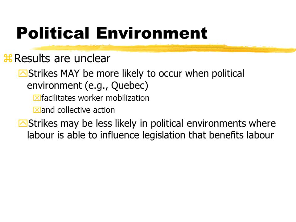 Political Environment zResults are unclear yStrikes MAY be more likely to occur when political environment (e.g., Quebec) xfacilitates worker mobiliza