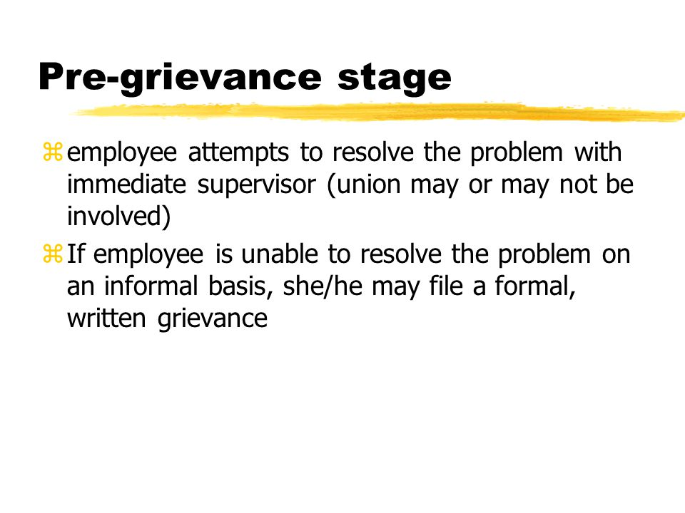 Pre-grievance stage zemployee attempts to resolve the problem with immediate supervisor (union may or may not be involved) zIf employee is unable to r