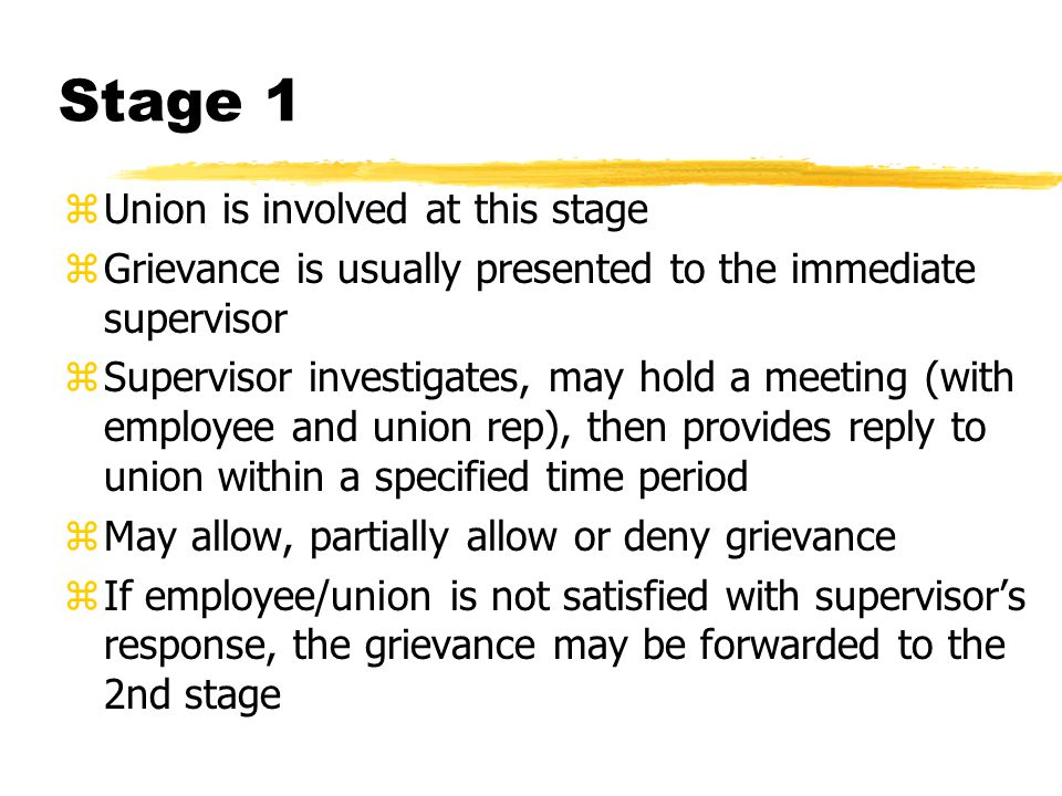 Stage 2 zinvolves a higher level of management (specified in the collective agreement) zAgain, management investigates, usually hold meetings, then provides response to union within specified time period zIf employee/union not satisfied, may forward grievance to next stage (within specified time period)
