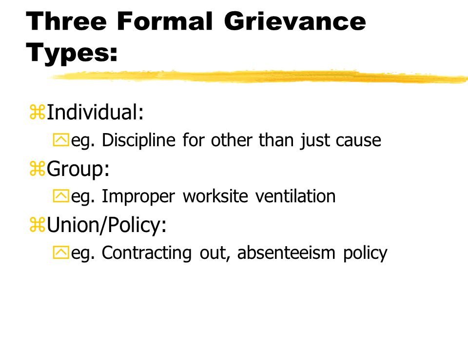Three Formal Grievance Types: zIndividual: yeg. Discipline for other than just cause zGroup: yeg. Improper worksite ventilation zUnion/Policy: yeg. Co